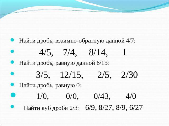 Найти дробь, взаимно-обратную данной 4/7: 4/5, 7/4, 8/14, 1 Найти дробь, равн...