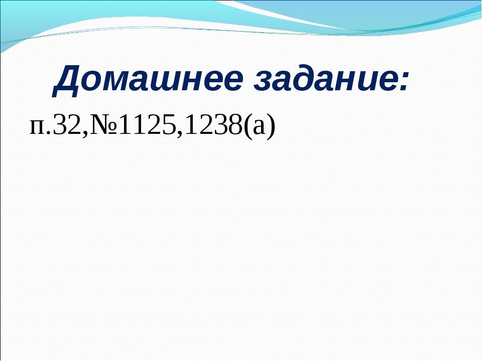 Домашнее задание: п.32,№1125,1238(а)