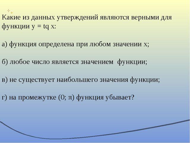 Какие из данных утверждений являются верными для функции y = tq x: а) функция...