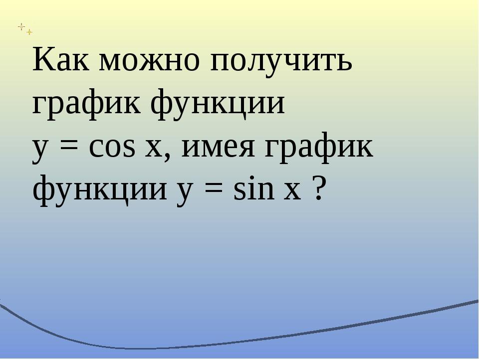 Как можно получить график функции y = cos x, имея график функции y = sin x ?