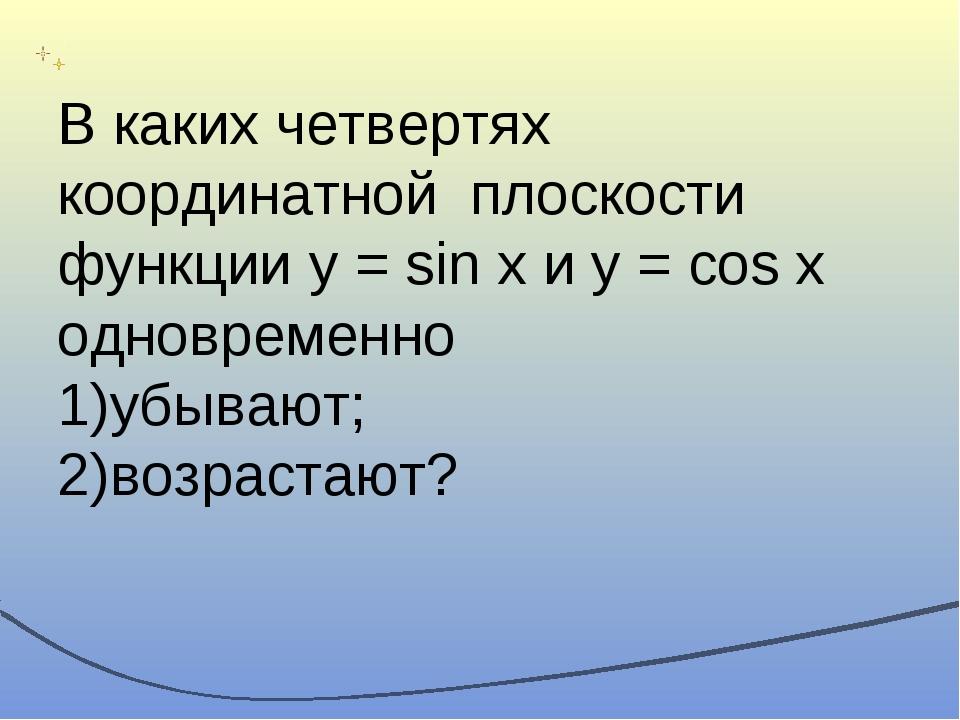 В каких четвертях координатной плоскости функции y = sin x и y = cos x одновр...