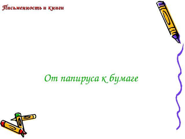 От папируса к бумаге Письменность и книги