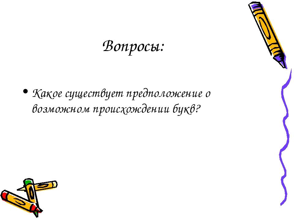 Вопросы: Какое существует предположение о возможном происхождении букв?