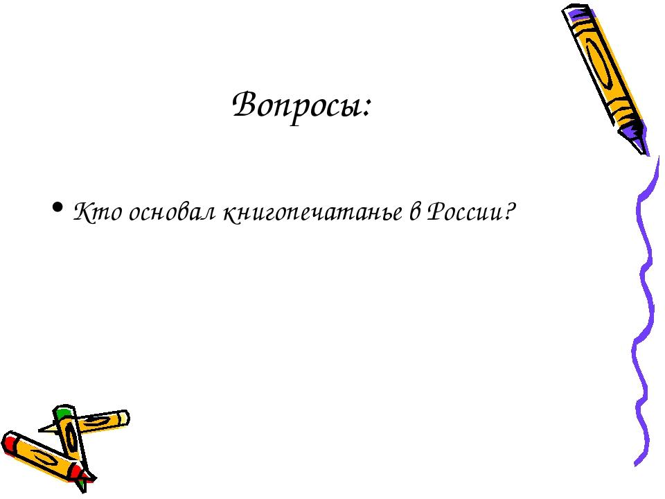 Вопросы: Кто основал книгопечатанье в России?
