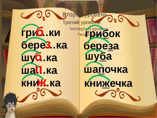 гри…ки бере…ка шу…ка ша…ка кни…ка грибок б з б п ж береза шуба шапочка книжечка