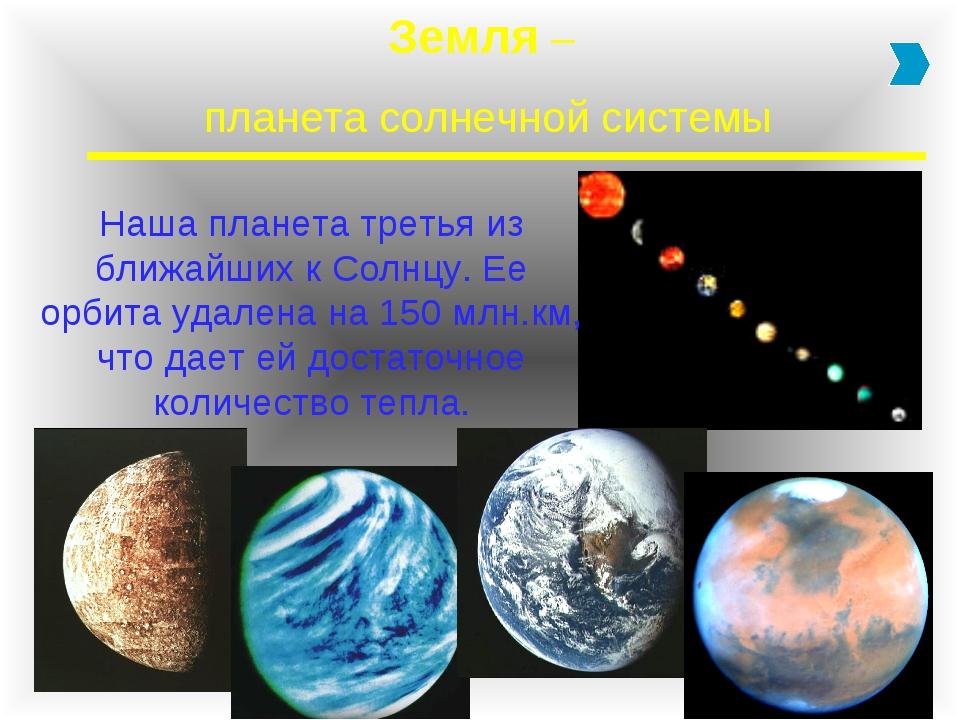 Земля – планета солнечной системы Наша планета третья из ближайших к Солнцу....