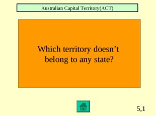 5,1 Which territory doesn't belong to any state? Australian Capital Territory