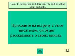 5,3 Приходите на встречу с этим писателем, он будет рассказывать о своих книг