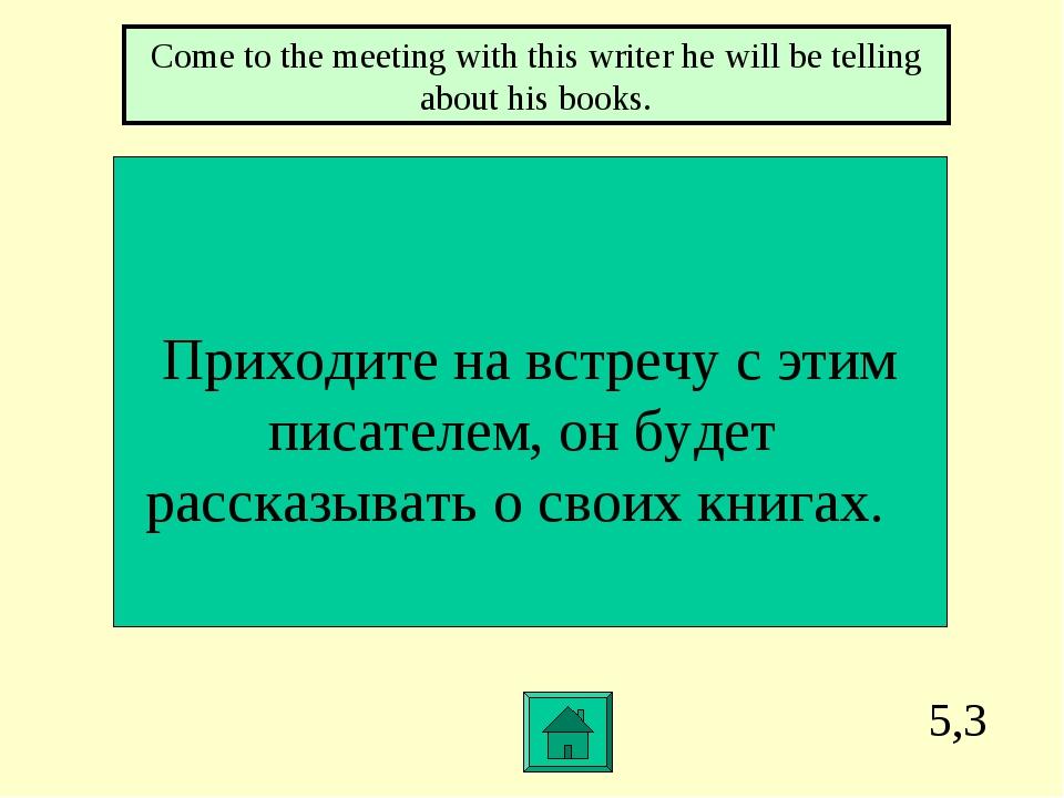 5,3 Приходите на встречу с этим писателем, он будет рассказывать о своих книг...