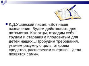 К.Д.Ушинский писал: «Вот наше назначение. Будем действовать для потомства. Ка