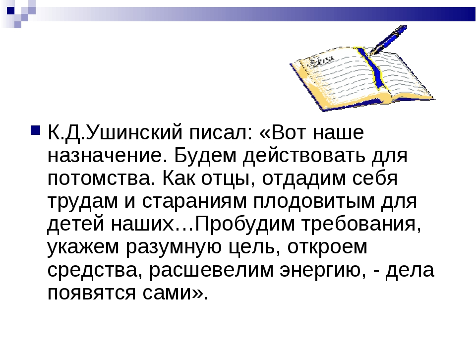 К.Д.Ушинский писал: «Вот наше назначение. Будем действовать для потомства. Ка...