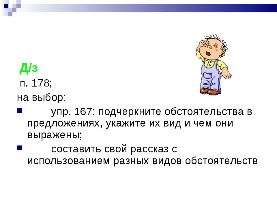 Д/з п. 178; на выбор:  упр. 167: подчеркните обстоятельства в предло...
