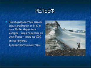 РЕЛЬЕФ. Высоты неровностей земной коры колеблются от 5140 м до – 2341м. Через