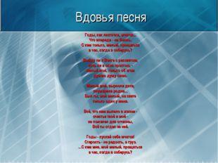 Вдовья песня Годы, как ласточки, мчатся... Что впереди - не боюсь. С кем толь
