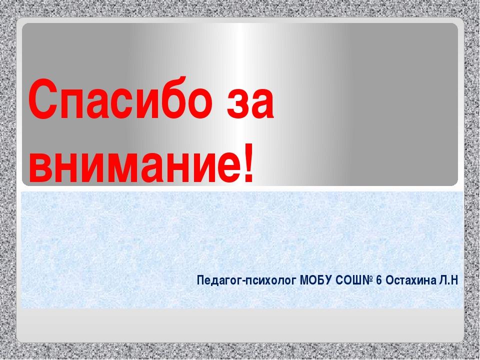 Спасибо за внимание! Педагог-психолог МОБУ СОШ№ 6 Остахина Л.Н