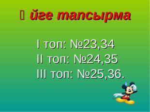 Үйге тапсырма І топ: №23,34 ІІ топ: №24,35 ІІІ топ: №25,36.
