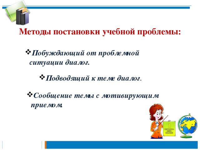 Методы постановки учебной проблемы: Побуждающий от проблемной ситуации диалог...