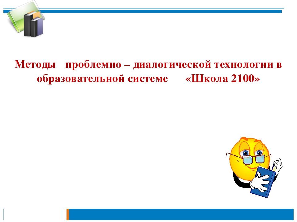 Методы проблемно – диалогической технологии в образовательной системе «Школа...