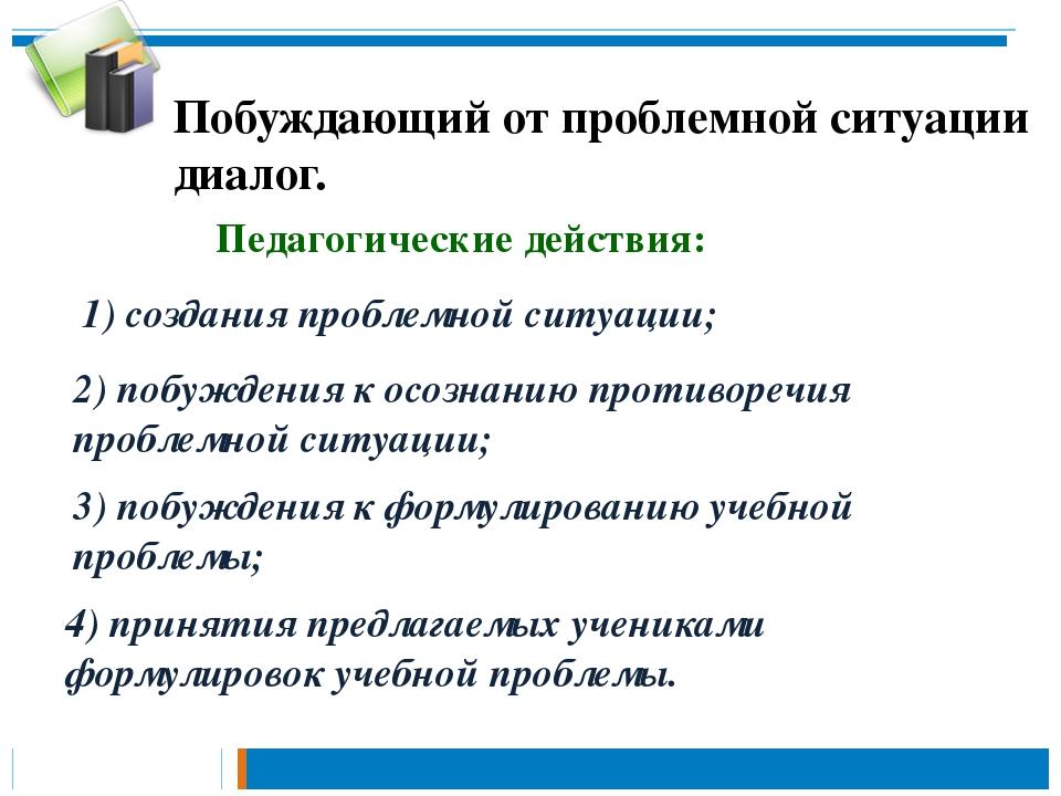 Педагогические действия: 2) побуждения к осознанию противоречия проблемной си...