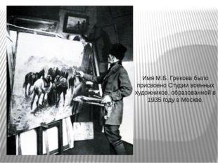 Имя М.Б. Грекова было присвоено Студии военных художников, образованной в 19