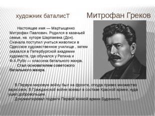 художник баталисТ Митрофан Греков Настоящее имя — Мартыщенко Митрофан Павлови