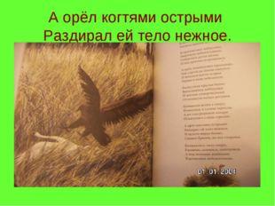 А орёл когтями острыми Раздирал ей тело нежное.
