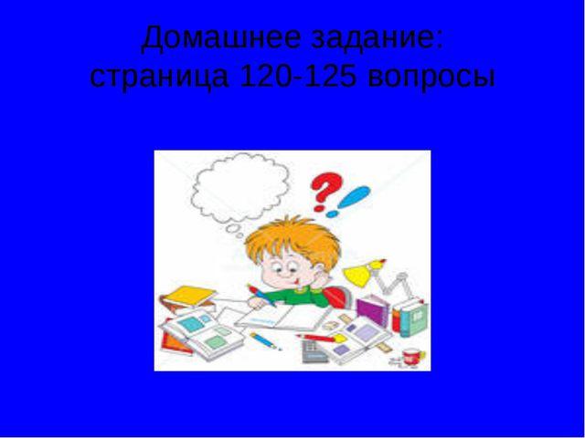 Домашнее задание: страница 120-125 вопросы