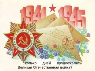 Сколько дней продолжалась Великая Отечественная война?