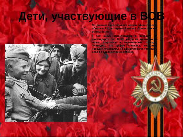 Дети, участвующие в ВОВ По данным Центрального архива Министерства обороны РФ...