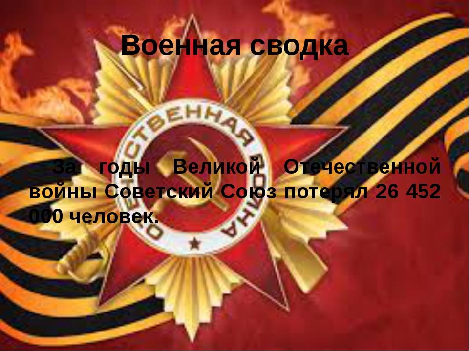 Военная сводка За годы Великой Отечественной войны Советский Союз потерял 26...