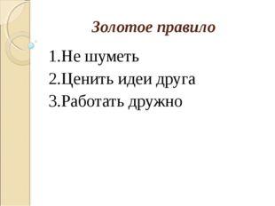 Золотое правило 1.Не шуметь 2.Ценить идеи друга 3.Работать дружно