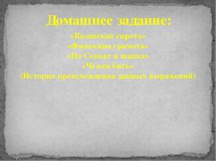 Домашнее задание: «Казанская сирота» «Филькина грамота» «По Сеньке и шапка» «