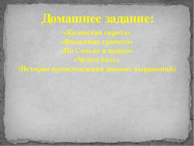Домашнее задание: «Казанская сирота» «Филькина грамота» «По Сеньке и шапка» «...