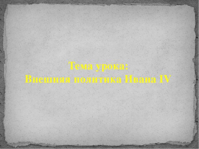Тема урока: Внешняя политика Ивана IV