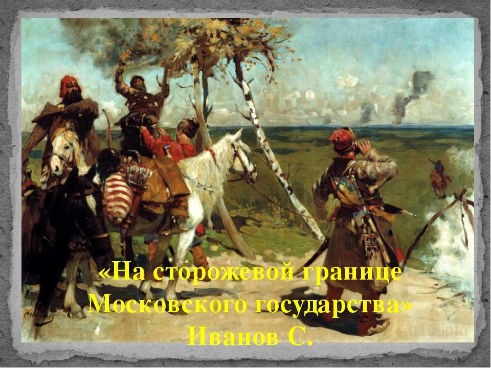 «На сторожевой границе Московского государства» Иванов С.