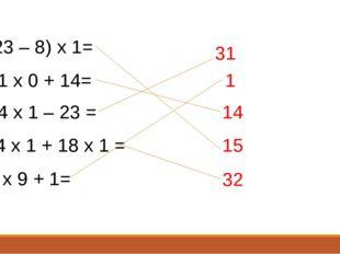 (23 – 8) х 1= 31 х 0 + 14= 54 х 1 – 23 = 14 х 1 + 18 х 1 = 0 х 9 + 1= 31 1 14