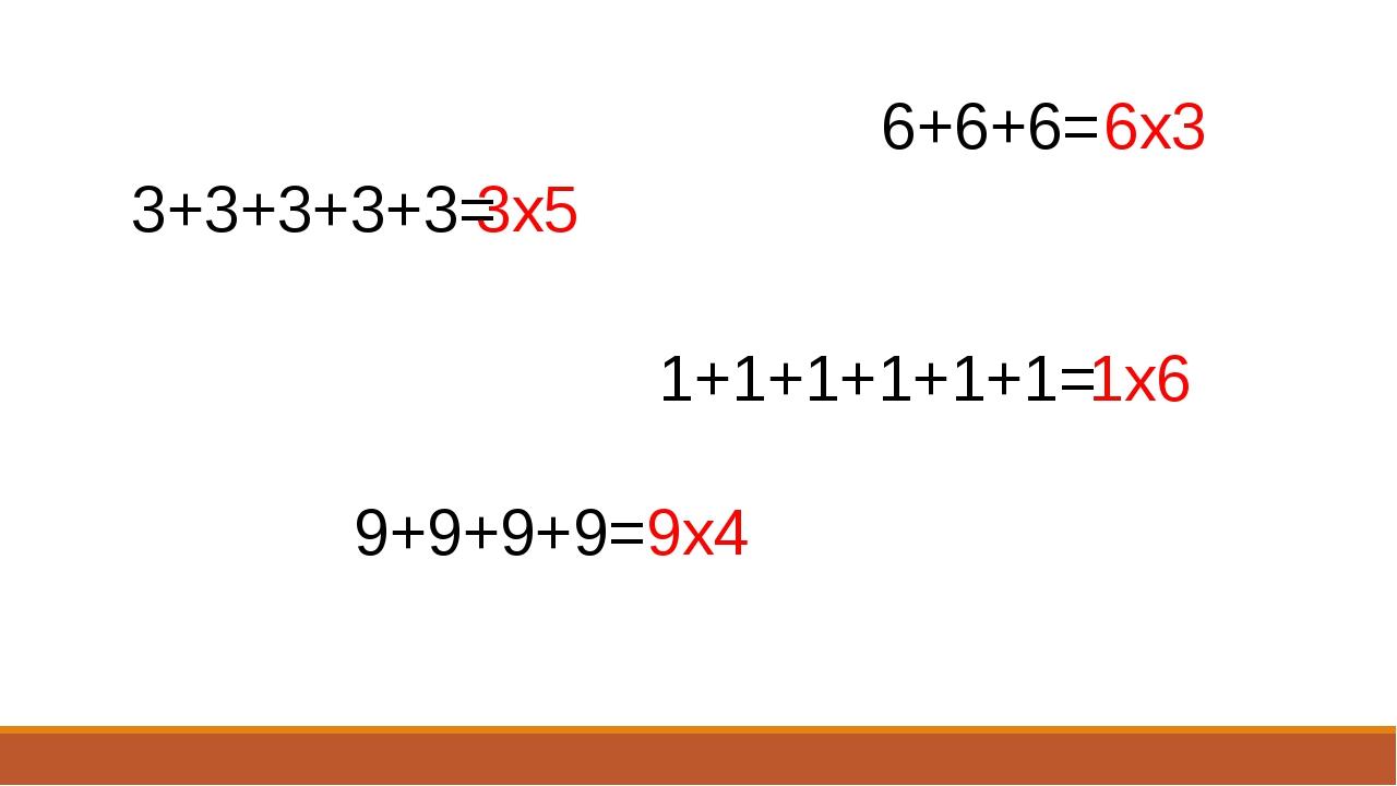 3+3+3+3+3= 6+6+6= 9+9+9+9= 1+1+1+1+1+1= 3х5 6х3 1х6 9х4