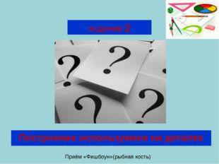 ЗАДАНИЕ 2 Построение используемое на деталях Приём «Фишбоун»(рыбная кость)