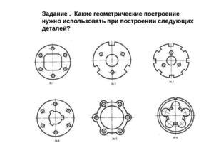 Задание . Какие геометрические построение нужно использовать при построении с