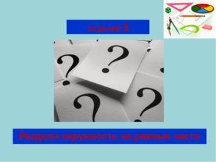 ЗАДАНИЕ 3 Раздели окружность на равные части