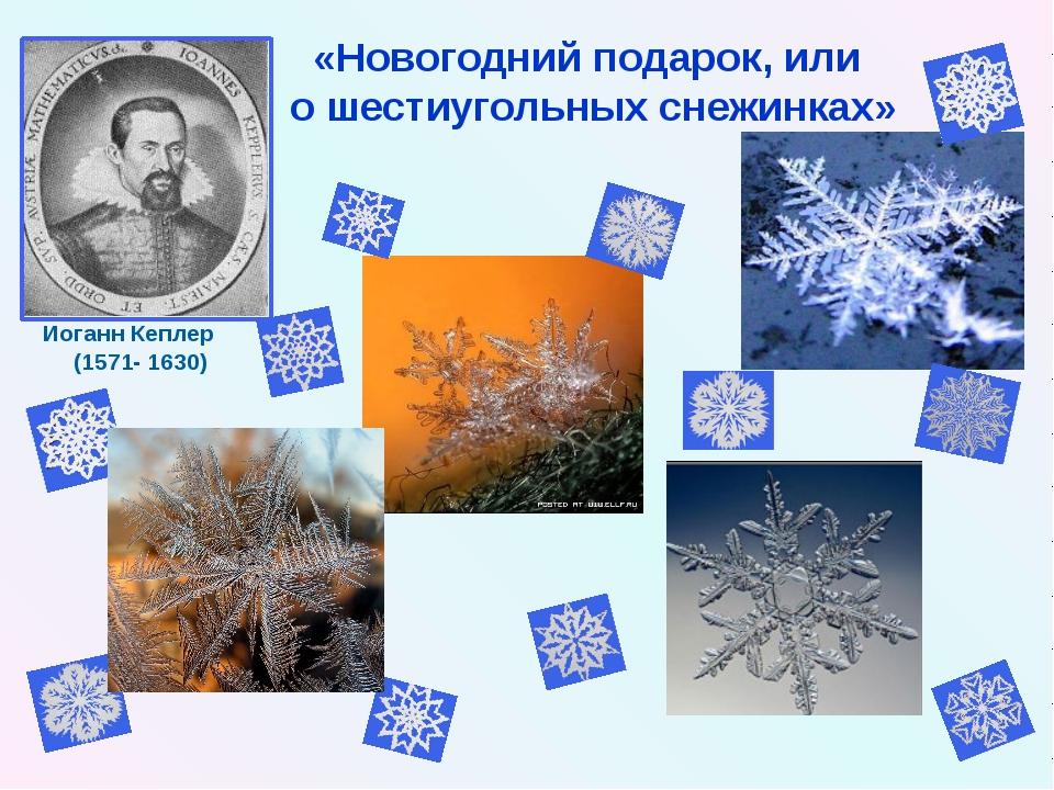 Иоганн Кеплер (1571- 1630) «Новогодний подарок, или о шестиугольных снежинках»