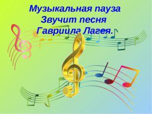 Музыкальная пауза Звучит песня Гавриила Лагея.