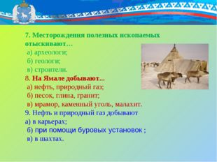 7. Месторождения полезных ископаемых отыскивают… а) археологи; б) геологи; в)