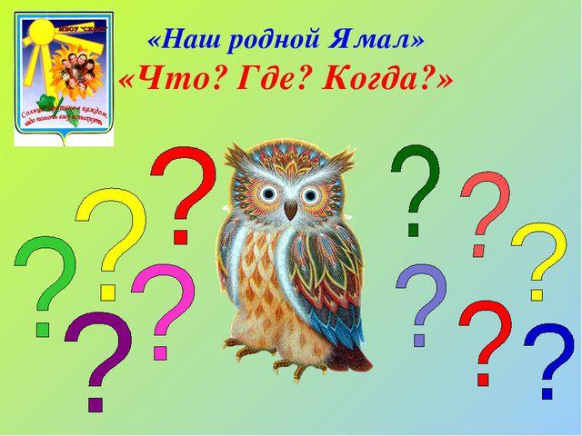 «Наш родной Ямал» «Что? Где? Когда?»