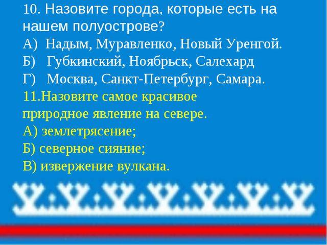 10. Назовите города, которые есть на нашем полуострове? А) Надым, Муравленко,...