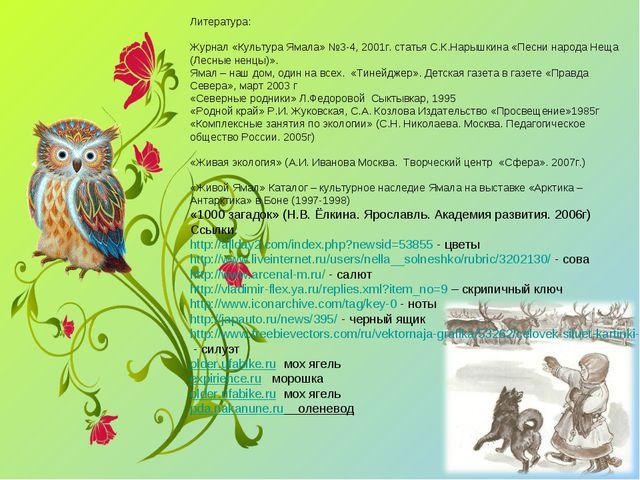 Литература: Журнал «Культура Ямала» №3-4, 2001г. статья С.К.Нарышкина «Песни...