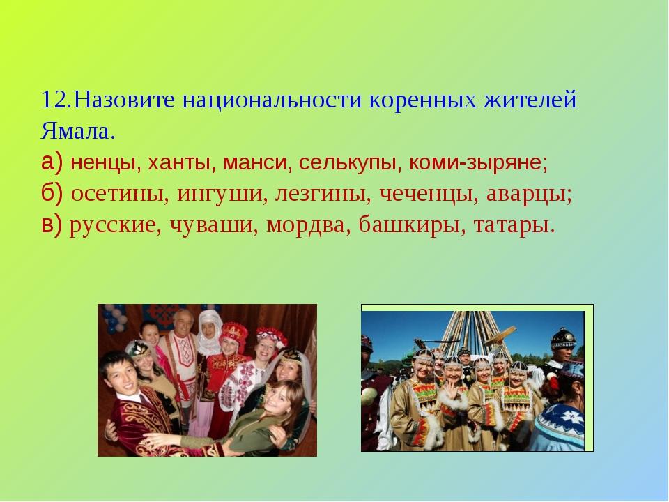 12.Назовите национальности коренных жителей Ямала. а) ненцы, ханты, манси, се...