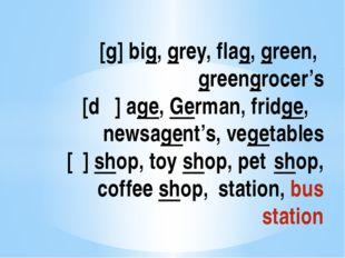 [g] big, grey, flag, green, greengrocer's [dʒ] age, German, fridge, newsage