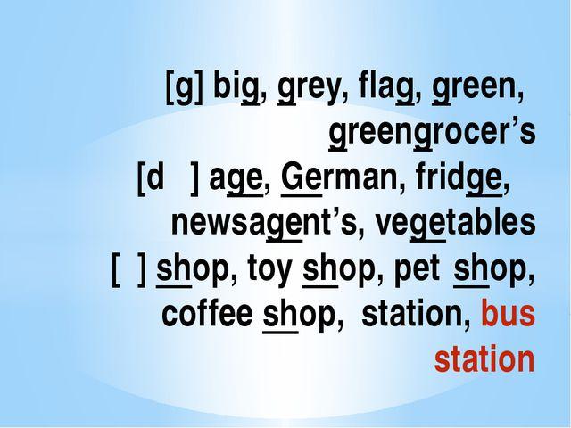 [g] big, grey, flag, green, greengrocer's [dʒ] age, German, fridge, newsage...