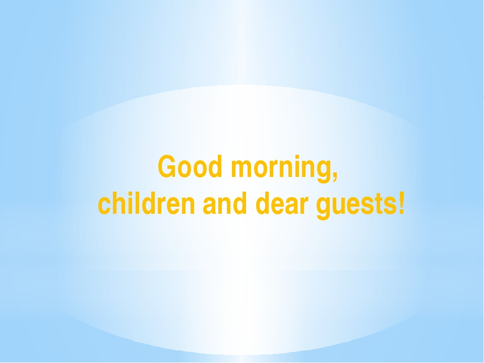 Good morning, children and dear guests!